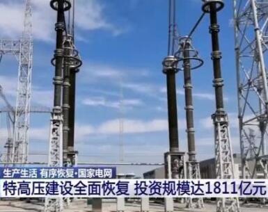 国家电网:特高压建设全面恢复 投资规模达1811亿元